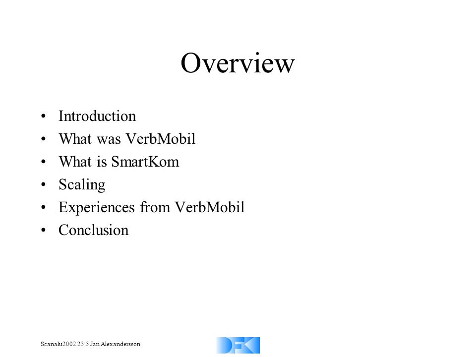 Scanalu2002 23.5 Jan Alexandersson Overview Introduction What was VerbMobil What is SmartKom Scaling Experiences from VerbMobil Conclusion