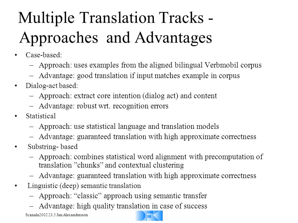 Scanalu2002 23.5 Jan Alexandersson Multiple Translation Tracks - Approaches and Advantages Case-based: –Approach: uses examples from the aligned bilingual Verbmobil corpus –Advantage: good translation if input matches example in corpus Dialog-act based: –Approach: extract core intention (dialog act) and content –Advantage: robust wrt.