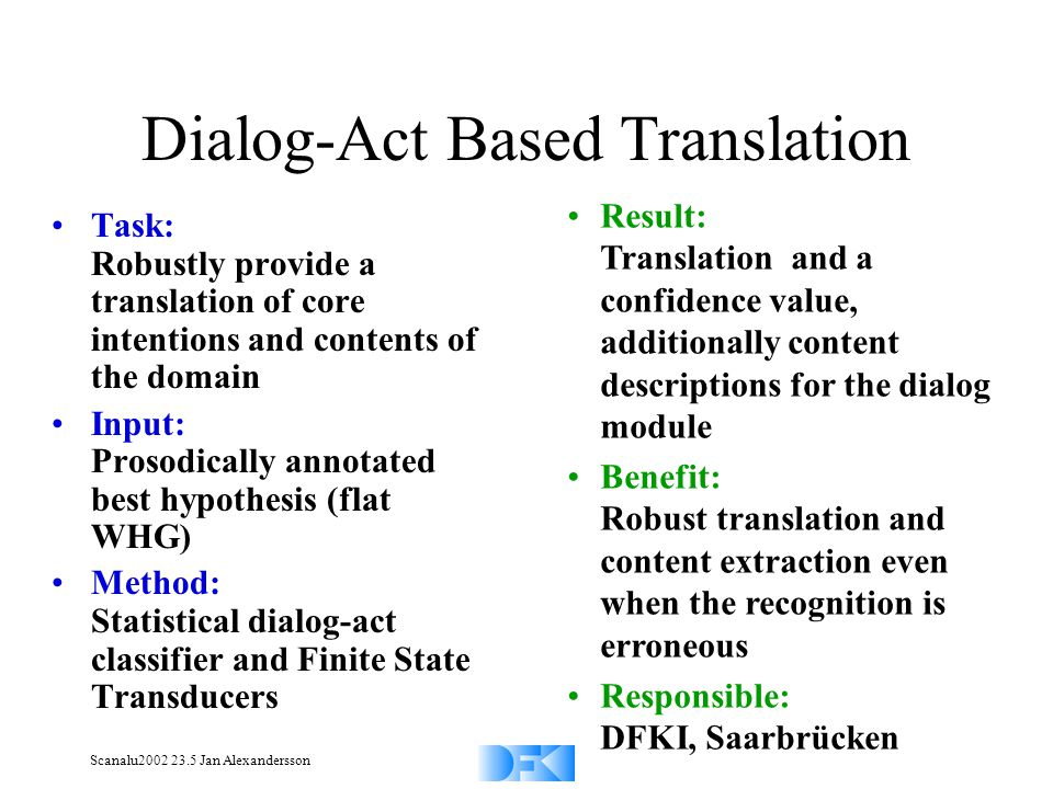 Scanalu2002 23.5 Jan Alexandersson Dialog-Act Based Translation Task: Robustly provide a translation of core intentions and contents of the domain Input: Prosodically annotated best hypothesis (flat WHG) Method: Statistical dialog-act classifier and Finite State Transducers Result: Translation and a confidence value, additionally content descriptions for the dialog module Benefit: Robust translation and content extraction even when the recognition is erroneous Responsible: DFKI, Saarbrücken