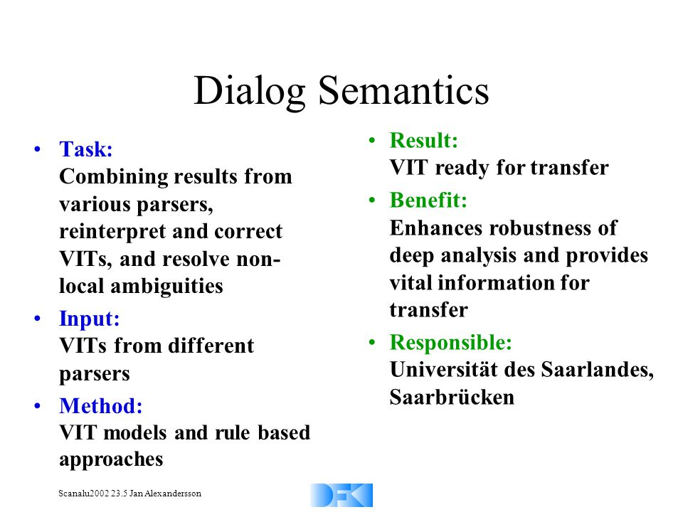 Scanalu2002 23.5 Jan Alexandersson Dialog Semantics Task: Combining results from various parsers, reinterpret and correct VITs, and resolve non- local