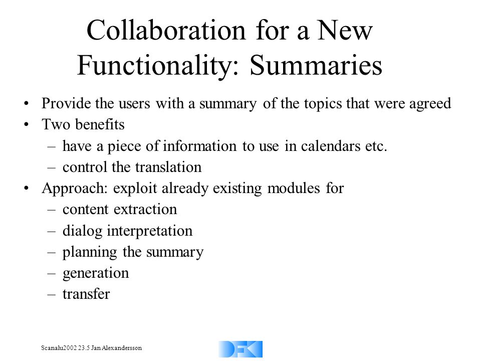Scanalu2002 23.5 Jan Alexandersson Collaboration for a New Functionality: Summaries Provide the users with a summary of the topics that were agreed Tw