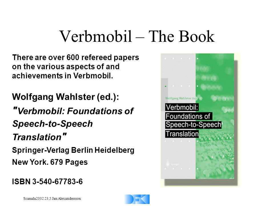 Scanalu2002 23.5 Jan Alexandersson Verbmobil – The Book There are over 600 refereed papers on the various aspects of and achievements in Verbmobil.