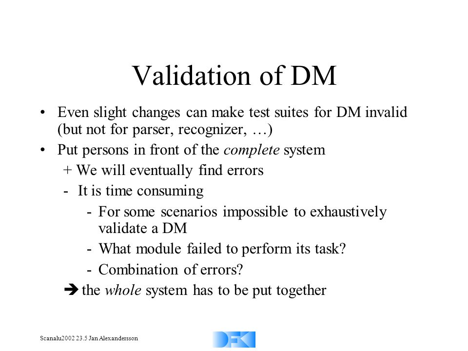 Scanalu2002 23.5 Jan Alexandersson Validation of DM Even slight changes can make test suites for DM invalid (but not for parser, recognizer, …) Put persons in front of the complete system + We will eventually find errors -It is time consuming -For some scenarios impossible to exhaustively validate a DM -What module failed to perform its task.