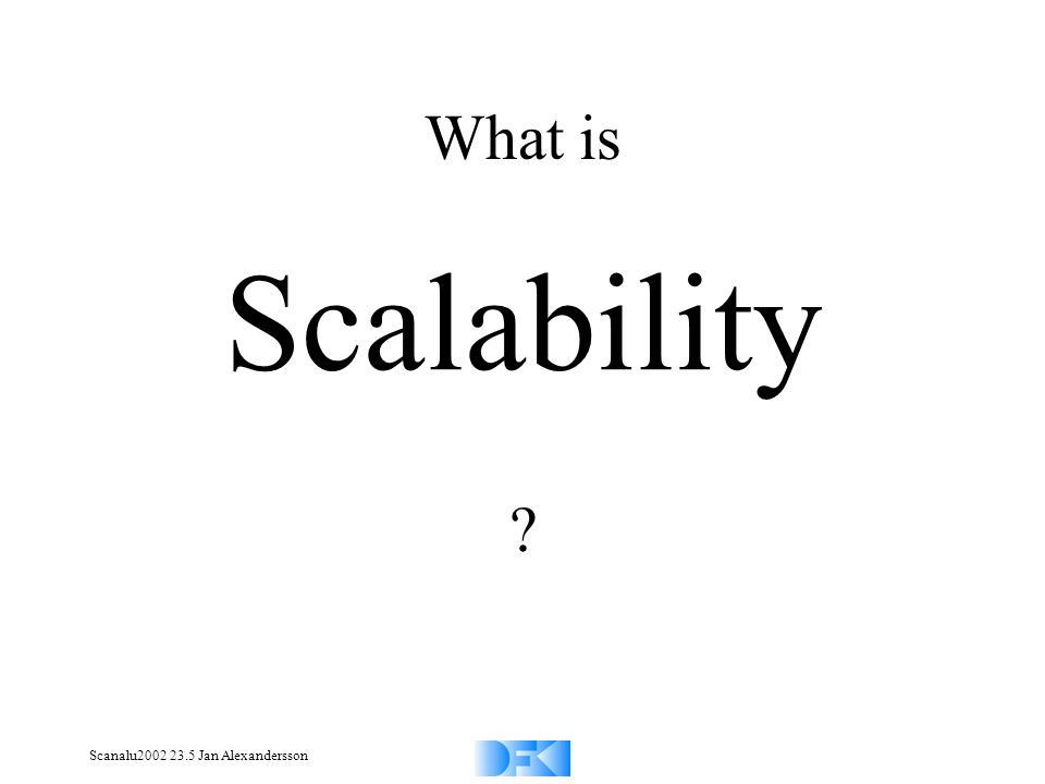 Scanalu2002 23.5 Jan Alexandersson What is Scalability ?