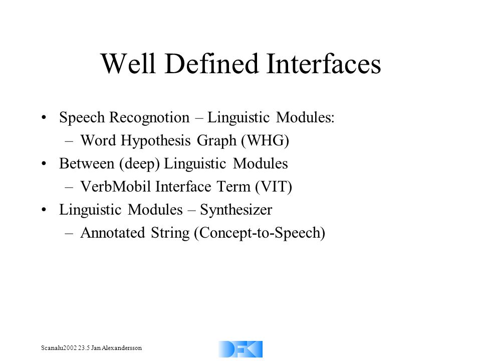 Scanalu2002 23.5 Jan Alexandersson Well Defined Interfaces Speech Recognotion – Linguistic Modules: –Word Hypothesis Graph (WHG) Between (deep) Linguistic Modules –VerbMobil Interface Term (VIT) Linguistic Modules – Synthesizer –Annotated String (Concept-to-Speech)