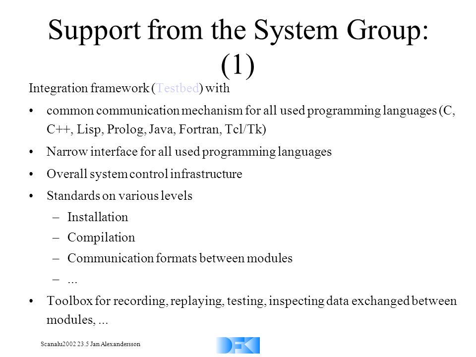 Scanalu2002 23.5 Jan Alexandersson Support from the System Group: (1) Integration framework (Testbed) with common communication mechanism for all used programming languages (C, C++, Lisp, Prolog, Java, Fortran, Tcl/Tk) Narrow interface for all used programming languages Overall system control infrastructure Standards on various levels –Installation –Compilation –Communication formats between modules –...