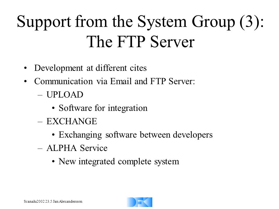 Scanalu2002 23.5 Jan Alexandersson Development at different cites Communication via Email and FTP Server: –UPLOAD Software for integration –EXCHANGE Exchanging software between developers –ALPHA Service New integrated complete system Support from the System Group (3): The FTP Server