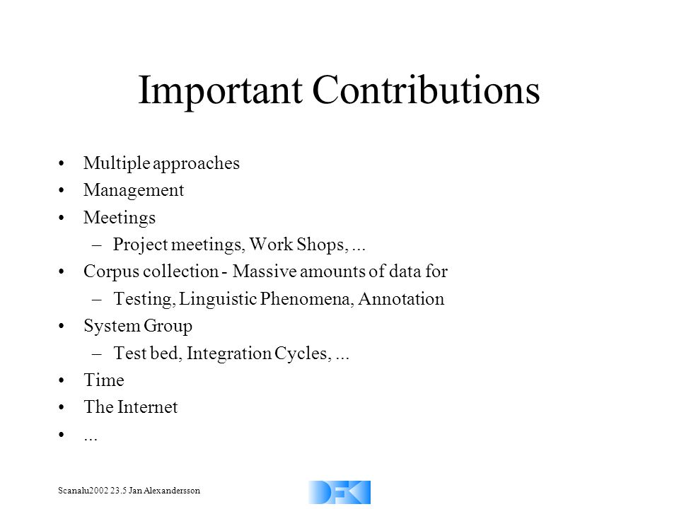 Scanalu2002 23.5 Jan Alexandersson Important Contributions Multiple approaches Management Meetings –Project meetings, Work Shops,... Corpus collection