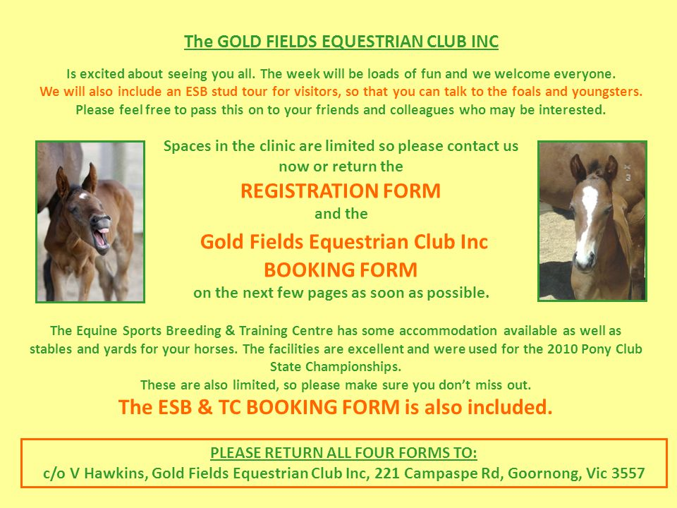 Spaces in the clinic are limited so please contact us now or return the REGISTRATION FORM and the Gold Fields Equestrian Club Inc BOOKING FORM on the next few pages as soon as possible.