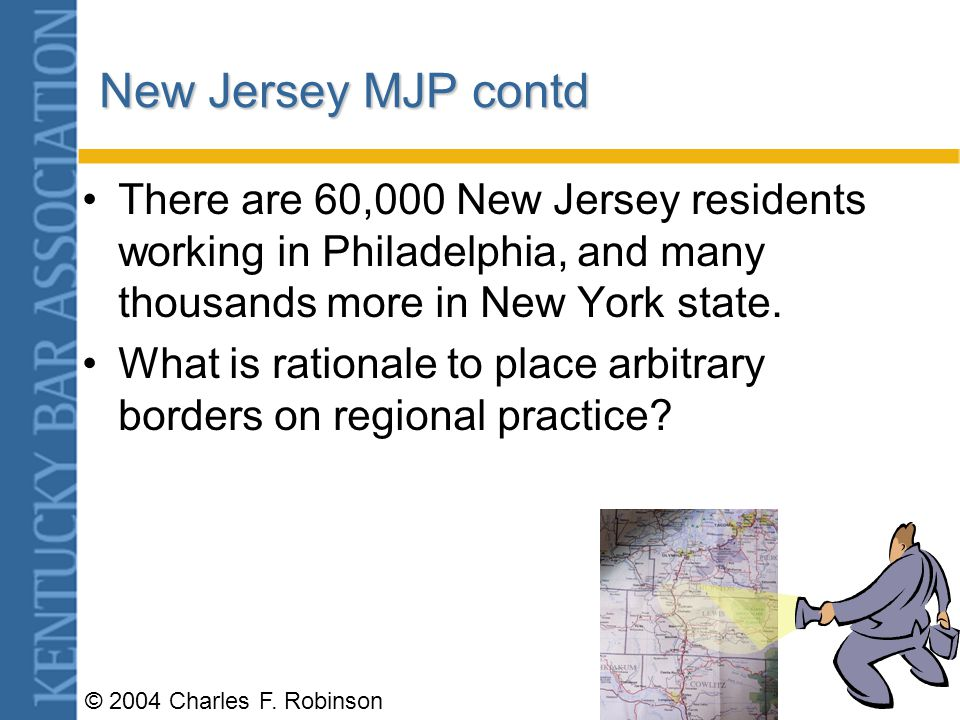 © 2004 Charles F. Robinson New Jersey MJP Arguments April 2003 Specific knowledge of New Jersey law, or the laws of any state, is overemphasized. –You