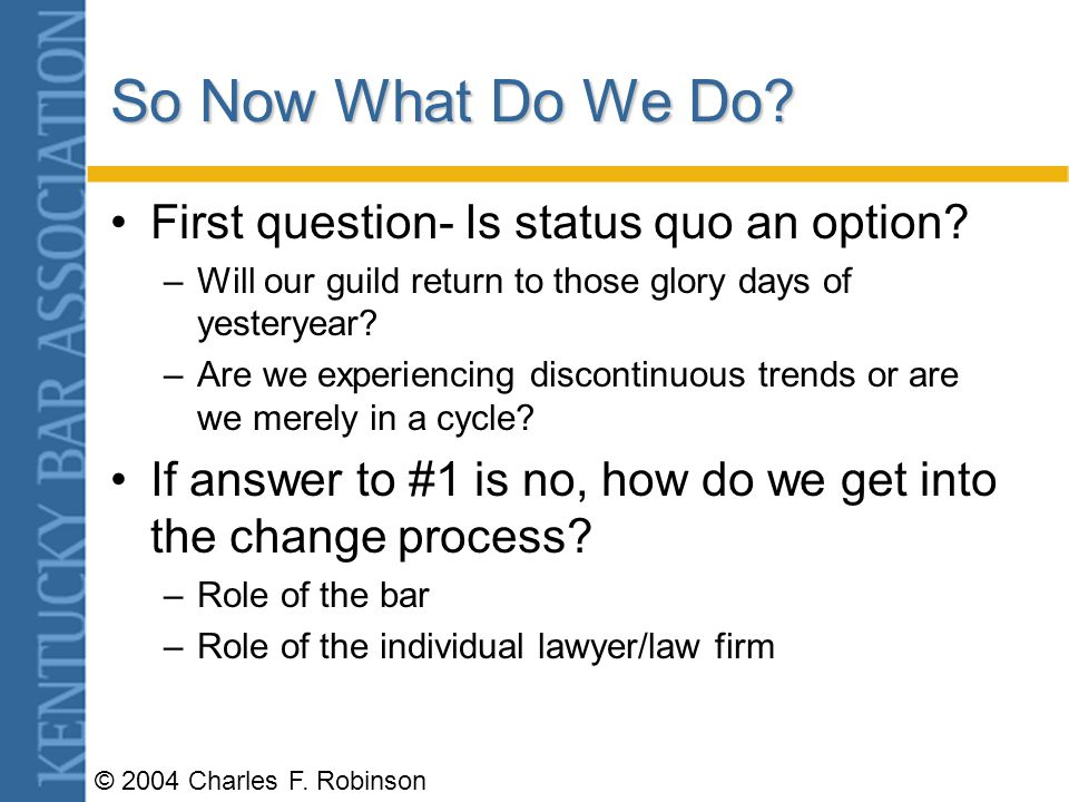 © 2004 Charles F.Robinson So Now What Do We Do. First question- Is status quo an option.