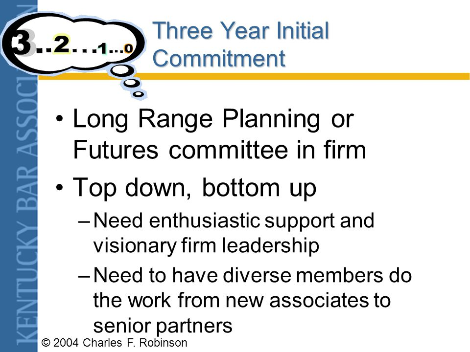 Three Year Initial Commitment Long Range Planning or Futures committee in firm Top down, bottom up –Need enthusiastic support and visionary firm leadership –Need to have diverse members do the work from new associates to senior partners
