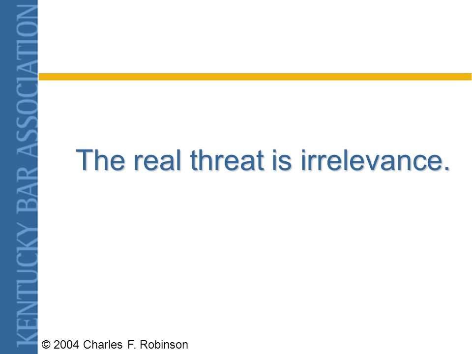 © 2004 Charles F. Robinson The real threat is irrelevance.