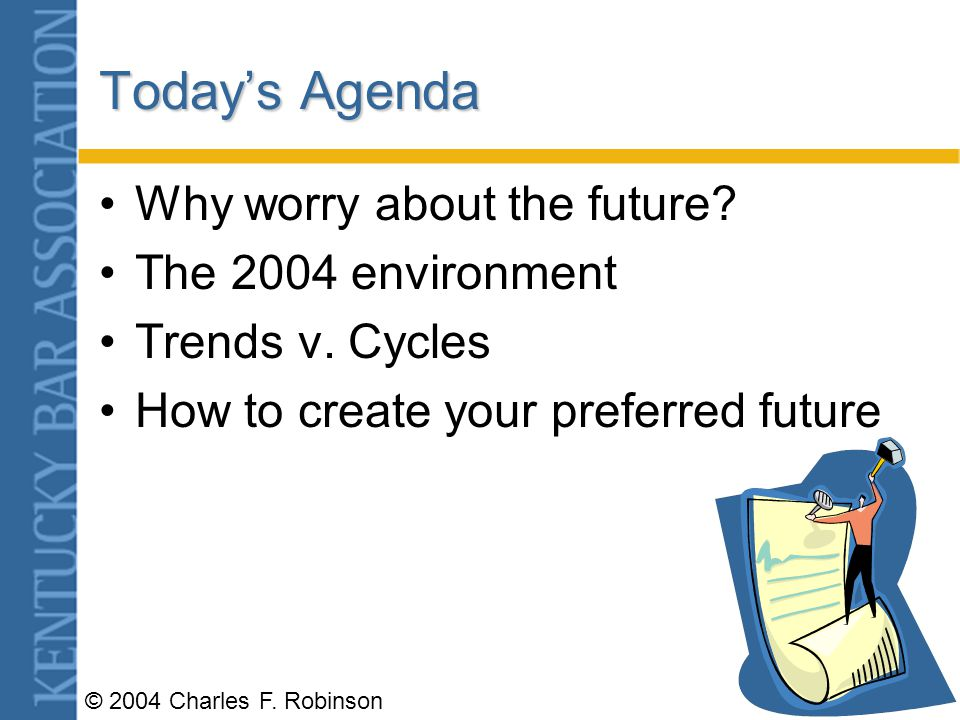 © 2004 Charles F.Robinson Todays Agenda Why worry about the future.