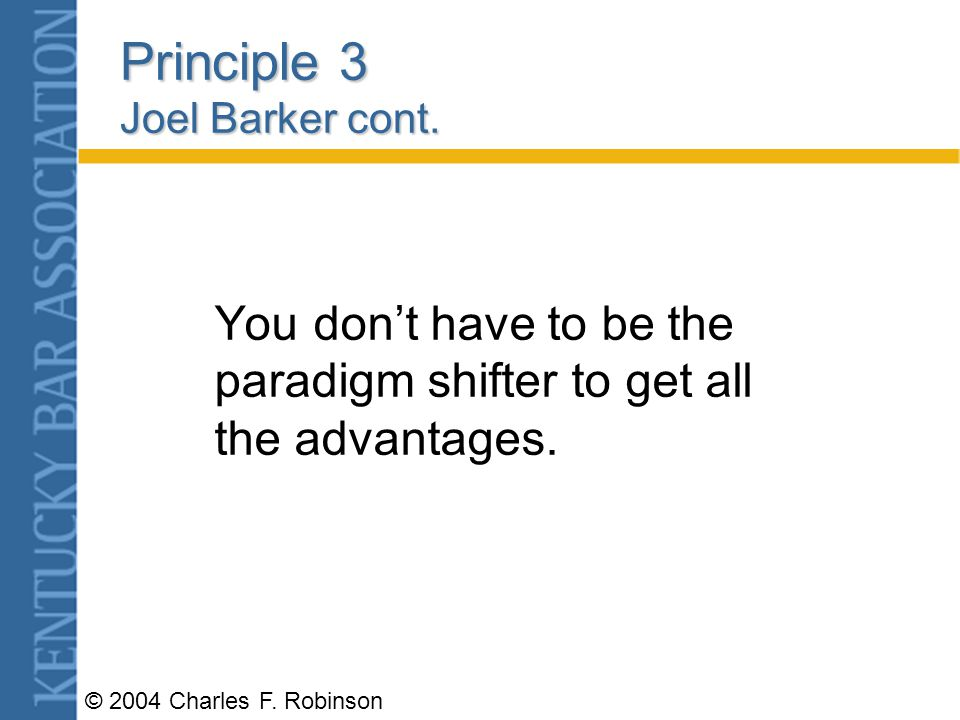 © 2004 Charles F. Robinson Principle 2 Joel Barker cont. The person who is most likely to shift your paradigms will be an outsider.