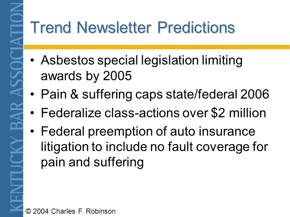 © 2004 Charles F. Robinson Tort Reform Targets Joint and several liability Size of jury awards ($250,000) pain & suffering Asbestos liability Medical