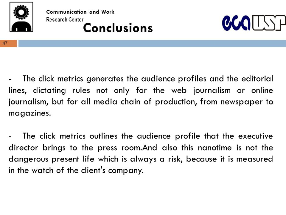 Conclusions -The click metrics generates the audience profiles and the editorial lines, dictating rules not only for the web journalism or online journalism, but for all media chain of production, from newspaper to magazines.