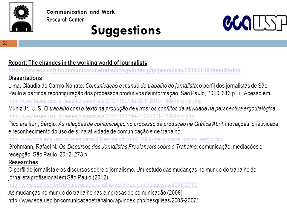 Suggestions Report: The changes in the working world of journalists http://www.eca.usp.br/comunicacaoetrabalho/wp/index.php/pesquisas/2008-2010/#resultados http://www.eca.usp.br/comunicacaoetrabalho/wp/index.php/pesquisas/2008-2010/#resultados Dissertations Lima, Cláudia do Carmo Nonato.