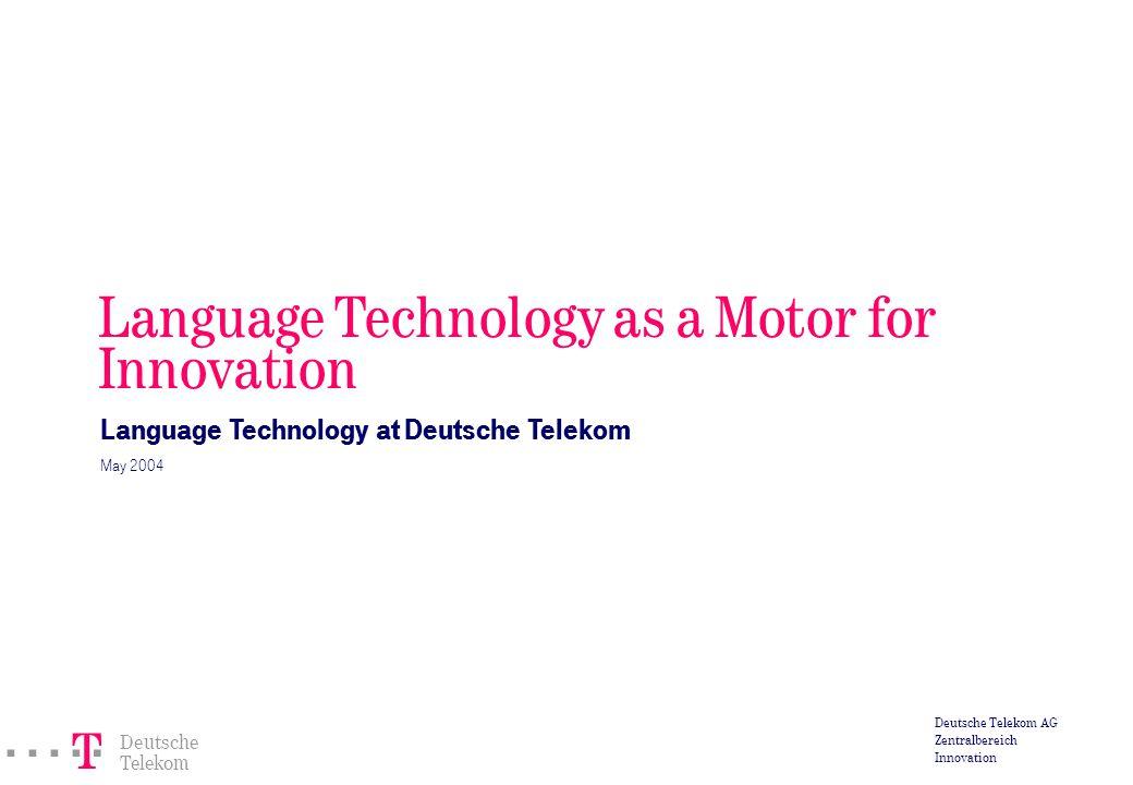 ===! § Deutsche Telekom Deutsche Telekom AG Zentralbereich Innovation Language Technology as a Motor for Innovation Language Technology at Deutsche Telekom May 2004