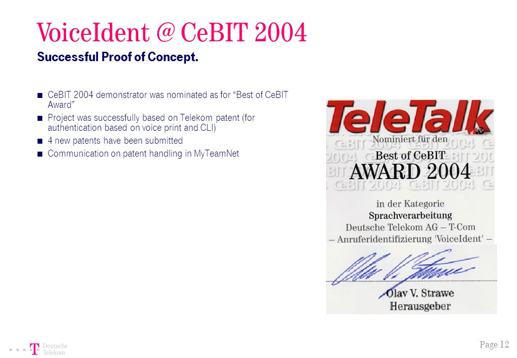 Page 12 CeBIT 2004 demonstrator was nominated as for Best of CeBIT Award Project was successfully based on Telekom patent (for authentication based on voice print and CLI) 4 new patents have been submitted Communication on patent handling in MyTeamNet VoiceIdent @ CeBIT 2004 Successful Proof of Concept.