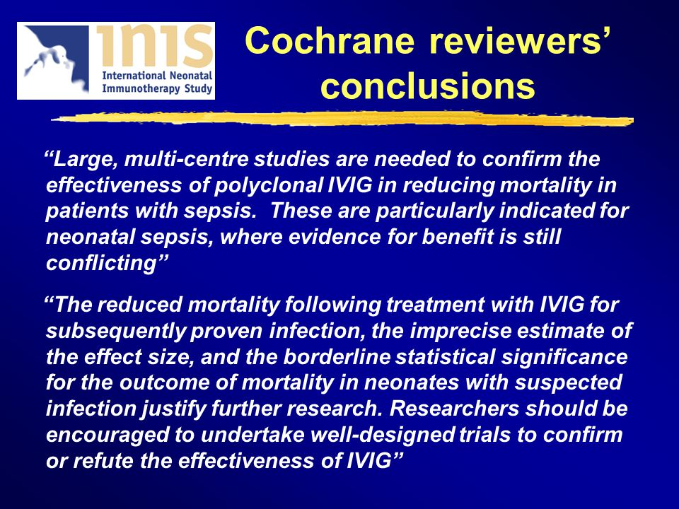 Cochrane reviewers conclusions Large, multi-centre studies are needed to confirm the effectiveness of polyclonal IVIG in reducing mortality in patients with sepsis.