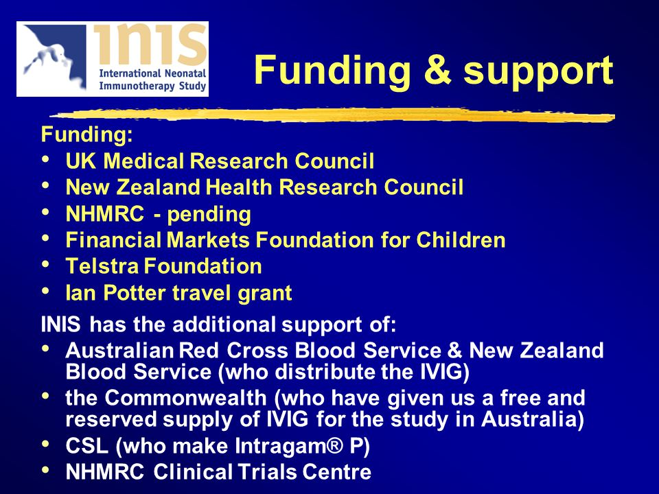 Funding & support Funding: UK Medical Research Council New Zealand Health Research Council NHMRC - pending Financial Markets Foundation for Children Telstra Foundation Ian Potter travel grant INIS has the additional support of: Australian Red Cross Blood Service & New Zealand Blood Service (who distribute the IVIG) the Commonwealth (who have given us a free and reserved supply of IVIG for the study in Australia) CSL (who make Intragam® P) NHMRC Clinical Trials Centre