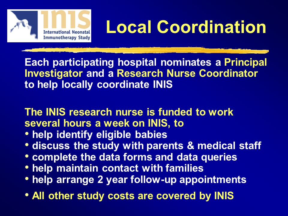 Local Coordination Each participating hospital nominates a Principal Investigator and a Research Nurse Coordinator to help locally coordinate INIS The INIS research nurse is funded to work several hours a week on INIS, to help identify eligible babies discuss the study with parents & medical staff complete the data forms and data queries help maintain contact with families help arrange 2 year follow-up appointments All other study costs are covered by INIS