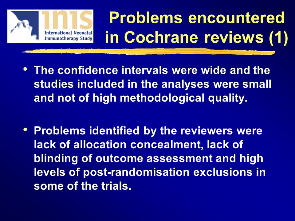 Problems encountered in Cochrane reviews (1) The confidence intervals were wide and the studies included in the analyses were small and not of high me