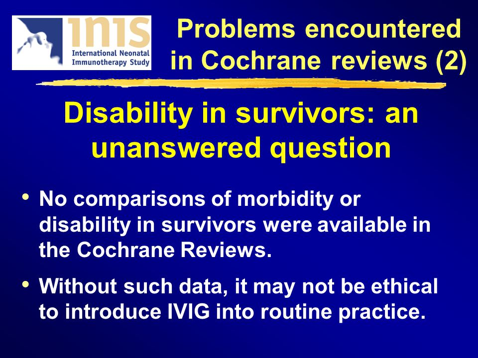 Disability in survivors: an unanswered question No comparisons of morbidity or disability in survivors were available in the Cochrane Reviews. Without