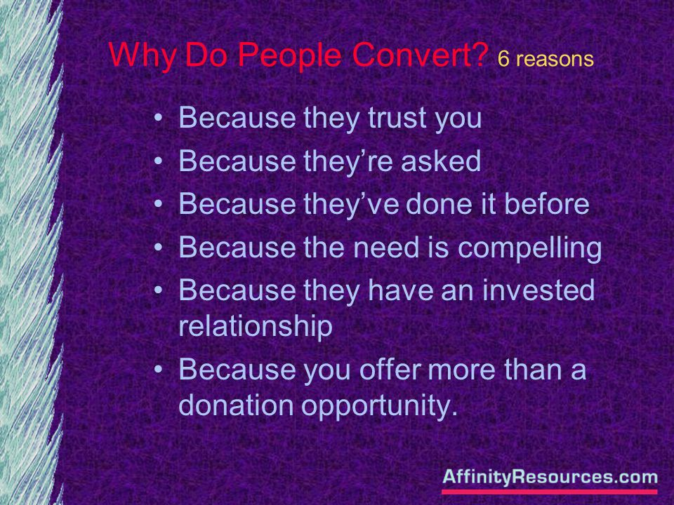Why Do People Convert? 6 reasons Because they trust you Because theyre asked Because theyve done it before Because the need is compelling Because they