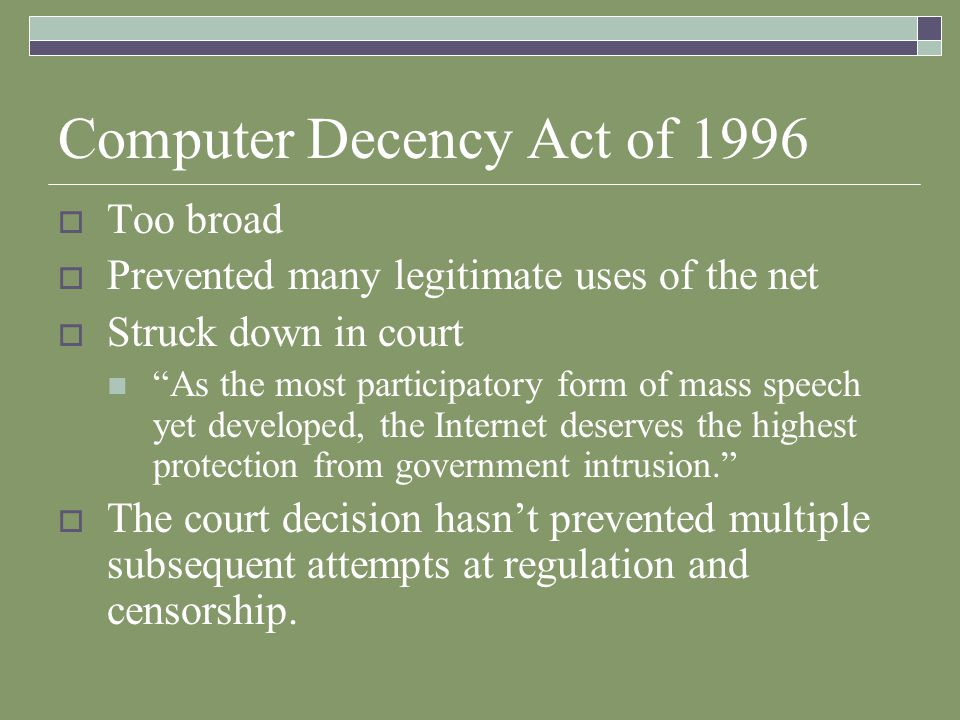 Computer Decency Act of 1996 Too broad Prevented many legitimate uses of the net Struck down in court As the most participatory form of mass speech yet developed, the Internet deserves the highest protection from government intrusion.