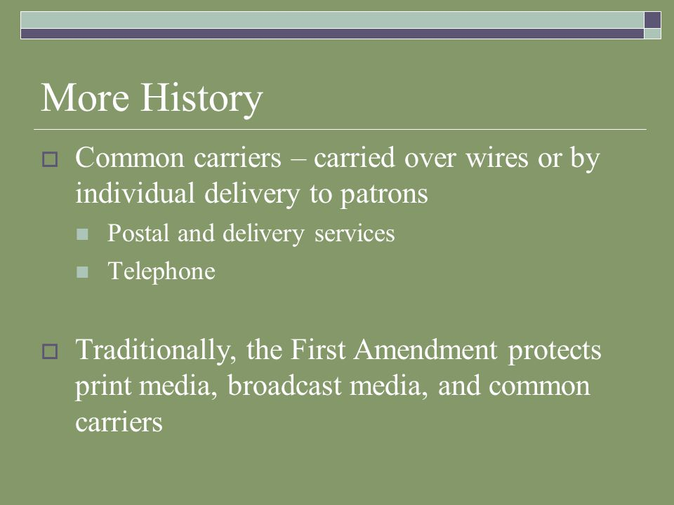 More History Common carriers – carried over wires or by individual delivery to patrons Postal and delivery services Telephone Traditionally, the First Amendment protects print media, broadcast media, and common carriers