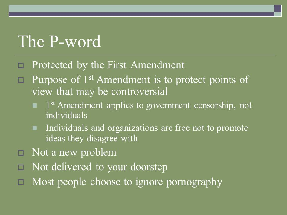The P-word Protected by the First Amendment Purpose of 1 st Amendment is to protect points of view that may be controversial 1 st Amendment applies to government censorship, not individuals Individuals and organizations are free not to promote ideas they disagree with Not a new problem Not delivered to your doorstep Most people choose to ignore pornography