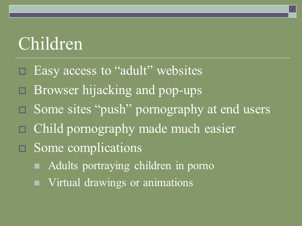 Children Easy access to adult websites Browser hijacking and pop-ups Some sites push pornography at end users Child pornography made much easier Some complications Adults portraying children in porno Virtual drawings or animations
