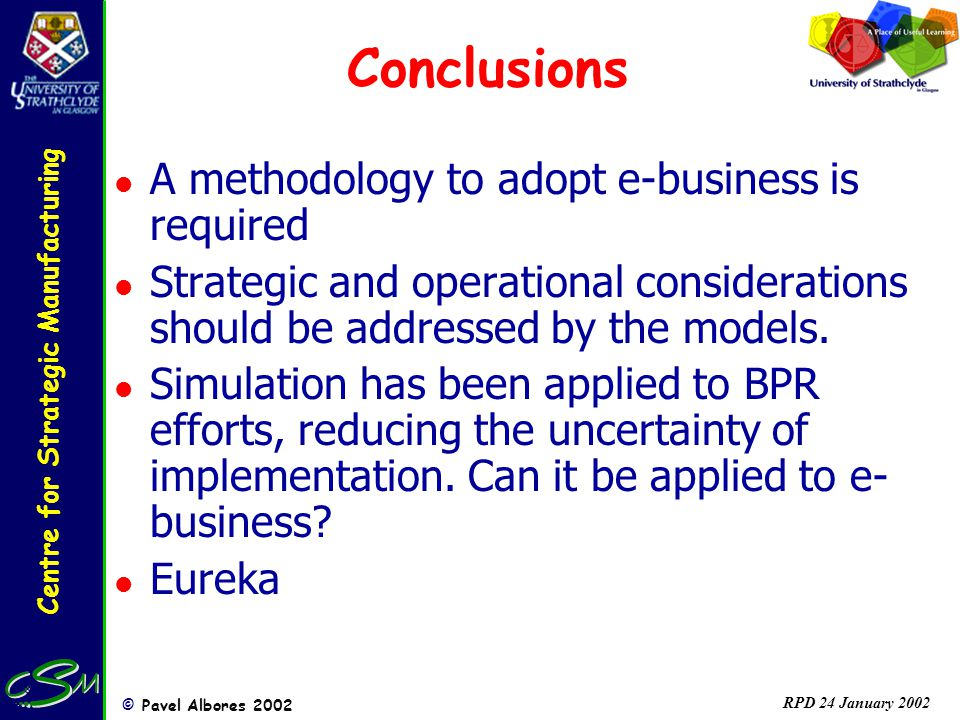 Centre for Strategic Manufacturing © Pavel Albores 2002 RPD 24 January 2002 Conclusions l A methodology to adopt e-business is required l Strategic and operational considerations should be addressed by the models.