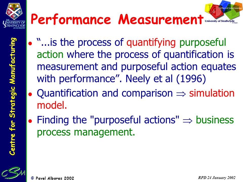 Centre for Strategic Manufacturing © Pavel Albores 2002 RPD 24 January 2002 Performance Measurement l...is the process of quantifying purposeful actio