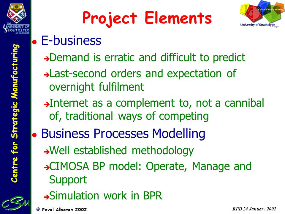 Centre for Strategic Manufacturing © Pavel Albores 2002 RPD 24 January 2002 Project Elements l E-business è Demand is erratic and difficult to predict