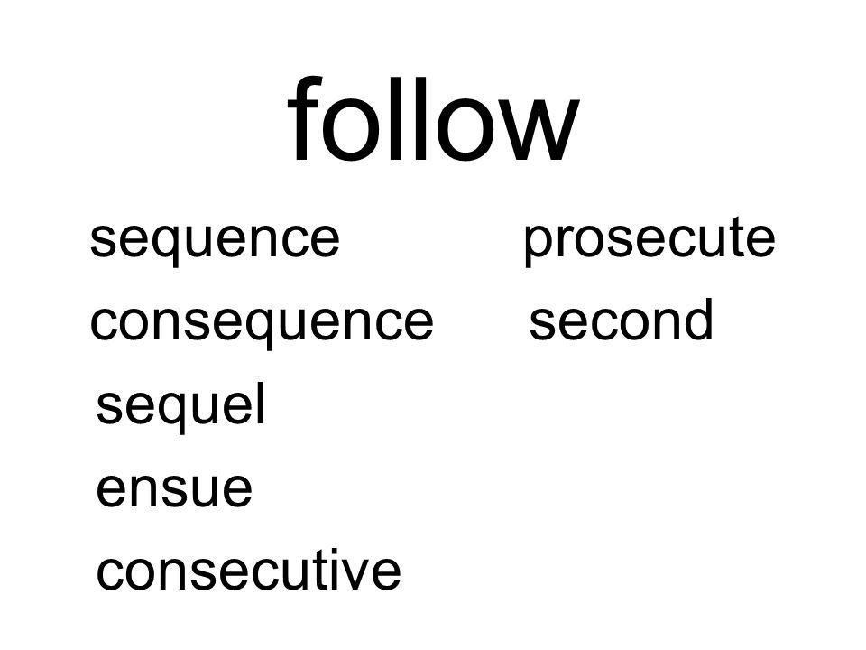 follow sequenceprosecute consequencesecond sequel ensue consecutive