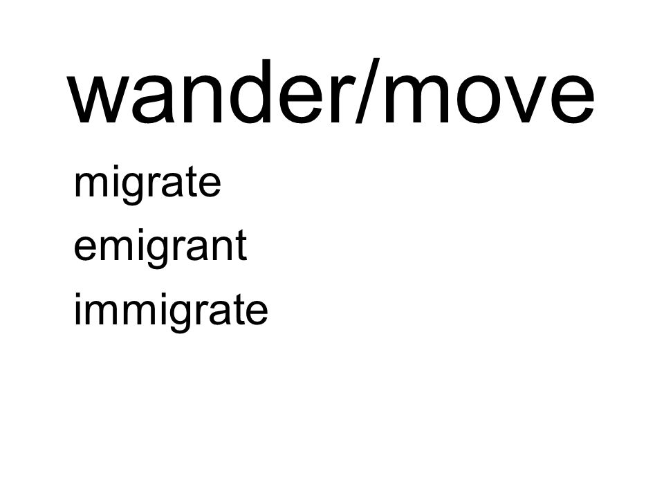 wander/move migrate emigrant immigrate