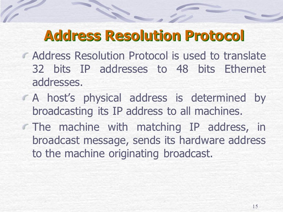 15 Address Resolution Protocol Address Resolution Protocol is used to translate 32 bits IP addresses to 48 bits Ethernet addresses. A hosts physical a