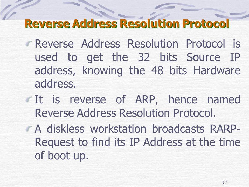 17 Reverse Address Resolution Protocol Reverse Address Resolution Protocol is used to get the 32 bits Source IP address, knowing the 48 bits Hardware