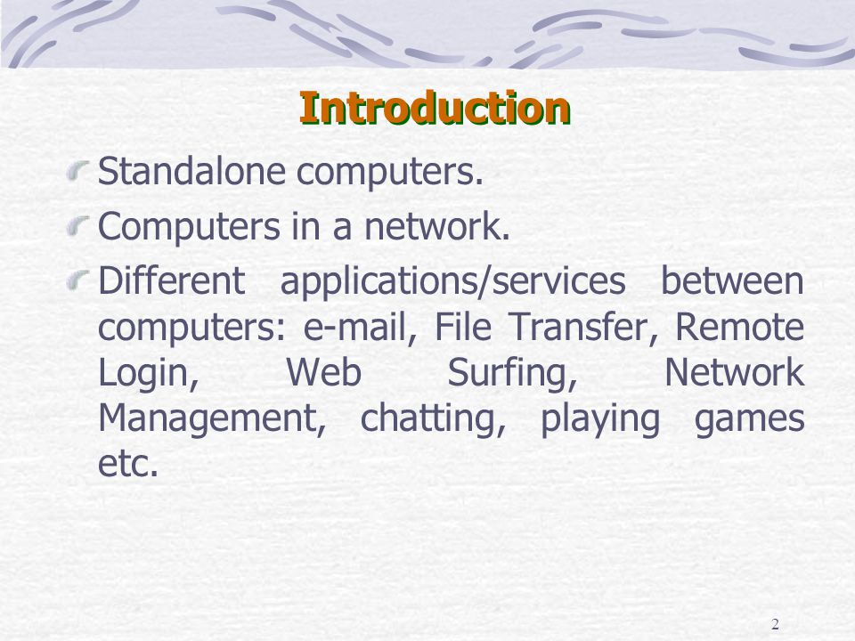 2 Introduction Standalone computers. Computers in a network. Different applications/services between computers: e-mail, File Transfer, Remote Login, W