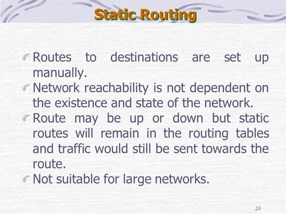 29 Static Routing Routes to destinations are set up manually. Network reachability is not dependent on the existence and state of the network. Route m