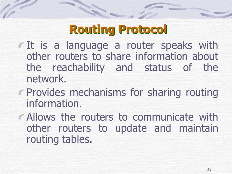 32 Routing Protocol It is a language a router speaks with other routers to share information about the reachability and status of the network. Provide