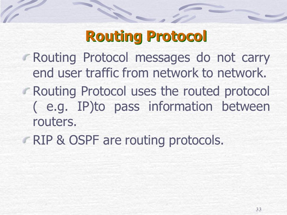 33 Routing Protocol Routing Protocol messages do not carry end user traffic from network to network. Routing Protocol uses the routed protocol ( e.g.