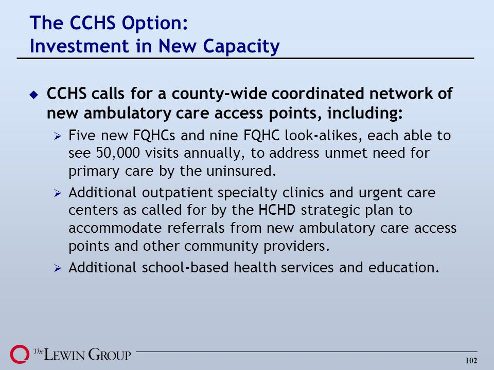 102 u CCHS calls for a county-wide coordinated network of new ambulatory care access points, including: Five new FQHCs and nine FQHC look-alikes, each able to see 50,000 visits annually, to address unmet need for primary care by the uninsured.