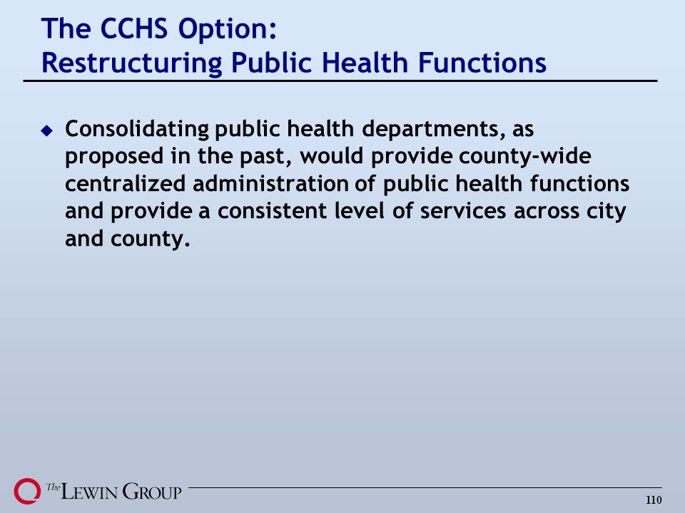 110 u Consolidating public health departments, as proposed in the past, would provide county-wide centralized administration of public health function