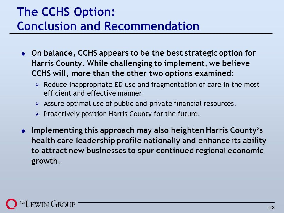118 u On balance, CCHS appears to be the best strategic option for Harris County. While challenging to implement, we believe CCHS will, more than the