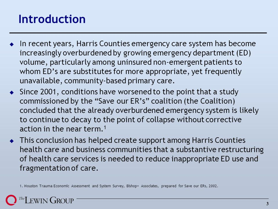 3 Introduction u In recent years, Harris Counties emergency care system has become increasingly overburdened by growing emergency department (ED) volume, particularly among uninsured non-emergent patients to whom EDs are substitutes for more appropriate, yet frequently unavailable, community-based primary care.