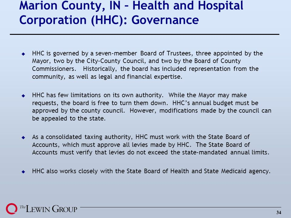34 Marion County, IN – Health and Hospital Corporation (HHC): Governance u HHC is governed by a seven-member Board of Trustees, three appointed by the Mayor, two by the City-County Council, and two by the Board of County Commissioners.